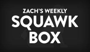 Zach's Weekly Squawk Box