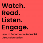 Watch. Read. Listen. Engage. How to Become an Antiracist Discussion Series