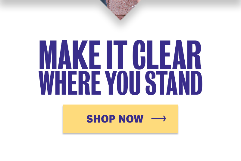 MAKE IT CLEAR WHERE YOU STAND. ORDER NOW