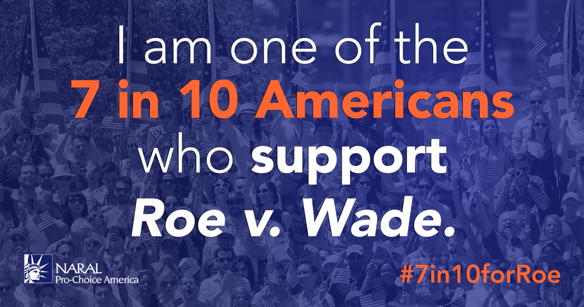 I am one of the 7 in 10 Americans who support Roe v. Wade.