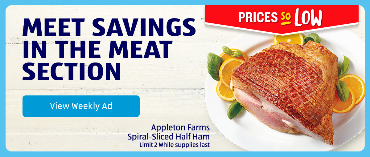 Meet Savings in the Meat Section. Appleton Farms Spiral-Sliced Half Ham. Limit 2 while supplies last. View Weekly Ad