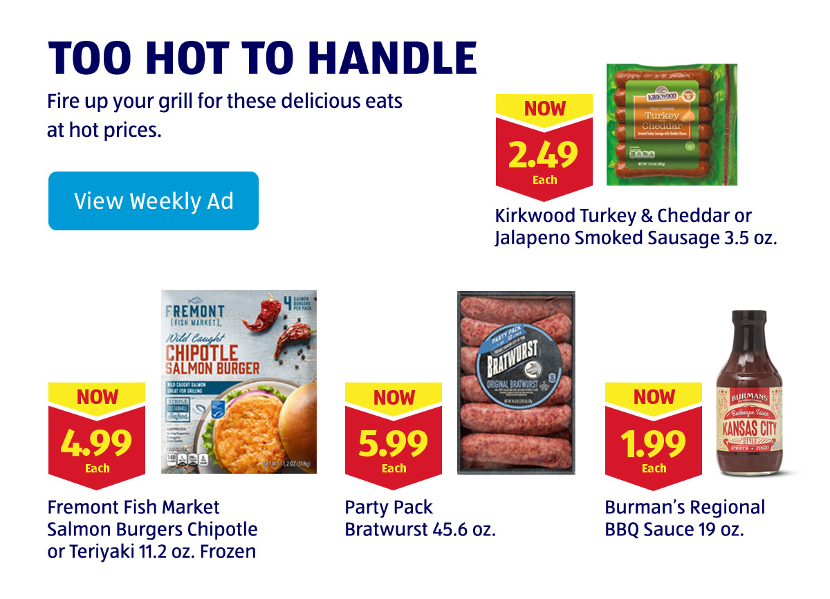 Too Hot to Handle. Fire up your grill for these delicious eats at hot prices. View Weekly Ad.
