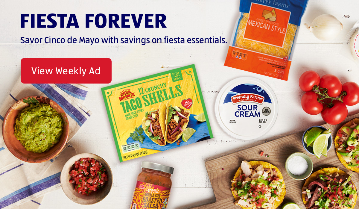 Fiesta Forever. Savor Cinco de Mayo with savings on fiesta essentials. View Weekly Ad.