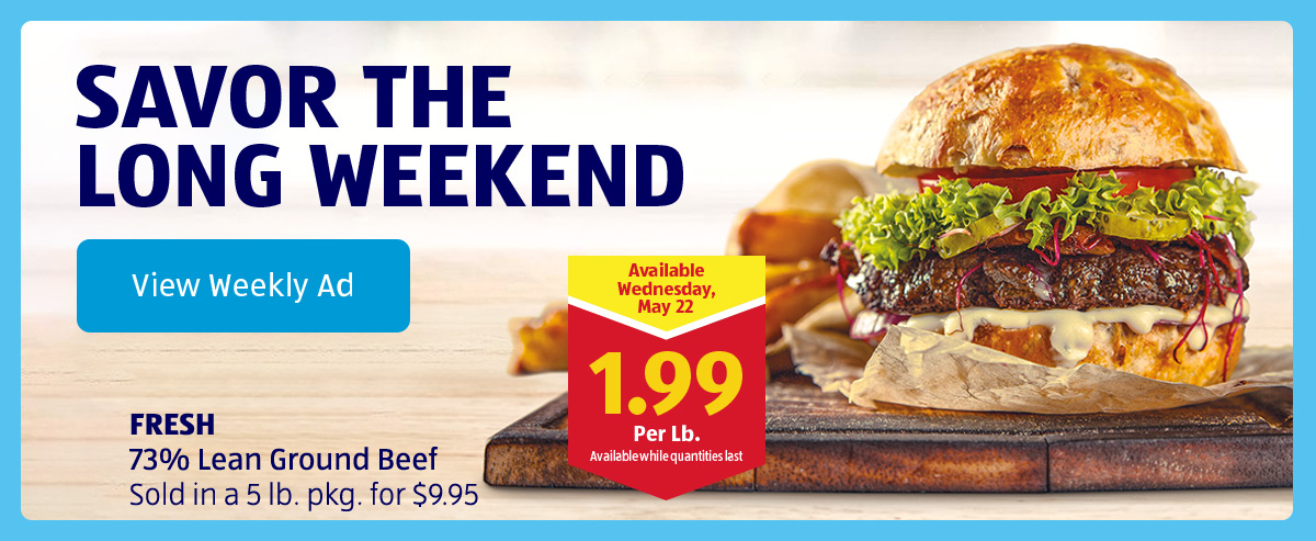 Savor the Long Weekend. Fresh 73% Lean Ground Beef Sold in a 5 Lb. pkg. for $9.95. View Weekly Ad.