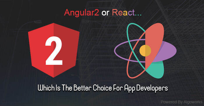 Angular 2 Or React – Which Is The Better Choice For App Developers