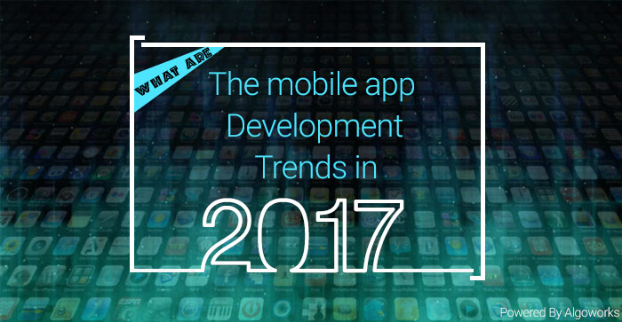 What Are The Mobile App Development Trends in 2017
