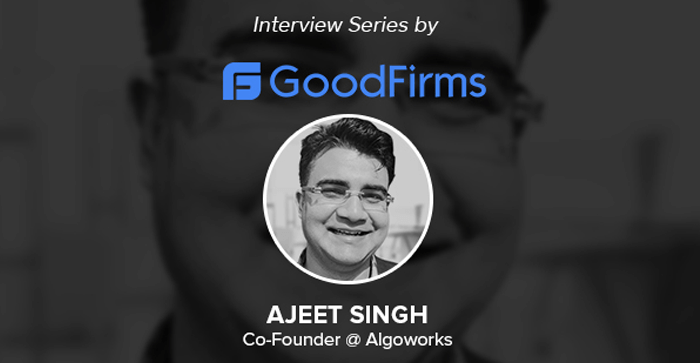 Ajeet Singh, The Co-Founder of Algoworks Articulated Company's Consultative-Driven Approach To GoodFirms!
