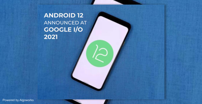 Android 12 Announced at Google I/O 2021, Plus Other Promising Features