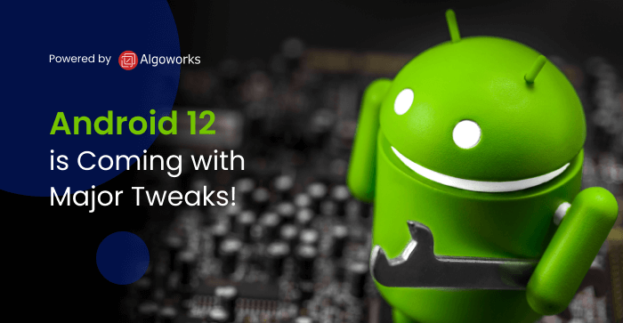 Android 12 is Coming with Major Tweaks!