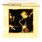 Bennie Wallace: Disorder at the Border, The Music of Coleman Hawkins