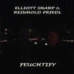 Elliot Sharp & Reinhold Friedl: Feuchitfy