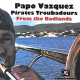 Papo Vazquez Pirates Troubadors: From the Badlands