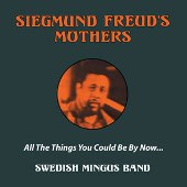 Siegmund Freud's Mothers: Swedish Mingus Band: All The Things You Could Be By Now...