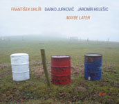 Frantisek Uhlir/Darko Jurkovic/Jaromir Helesic: Maybe Later