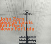 John Zorn / George Lewis / Bill Frisell: News for Lulu