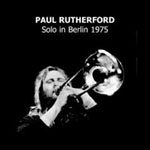 Paul Rutherford: Solo in Berlin 1975