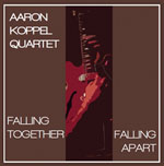 Aaron Koppel Quartet: Falling Together Falling Apart