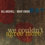 Bill Anschell / Brent Jensen: We Couldn't Agree More