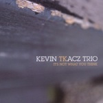Kevin Tkacz Trio: It's Not What You Think