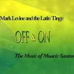 Mark Levine and the Latin Tinge: Off & On The Music of Moacir Santos