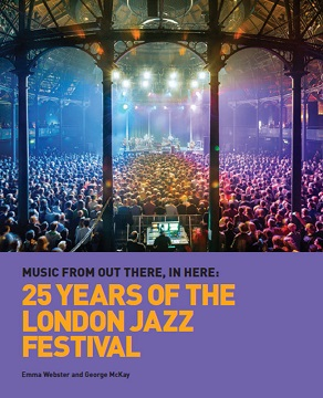 "Read ""Music From Out There, In Here: 25 Years Of The London Jazz Festival"" reviewed by Ian Patterson"