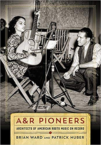 "Read ""A&R Pioneers: Architects of American Roots Music on Record by Brian Ward & Patrick Huber"""