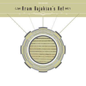 Aram Bajakian: Aram Bajakian's Kef: New Sounds from the Armenian Diaspora