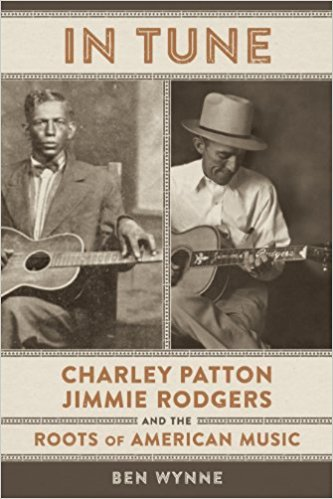 "Read ""In Tune: Charley Patton, Jimmie Rodgers, and the Roots of American Music by Ben Wynne"" reviewed by C. Michael Bailey"