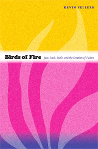 """Read """"Birds of Fire: Jazz, Rock, Funk, and the Creation of Fusion"""" reviewed by Kevin Fellezs"""