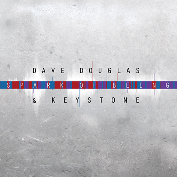 Dave Douglas & Keystone: Dave Douglas & Keystone: Spark of Being