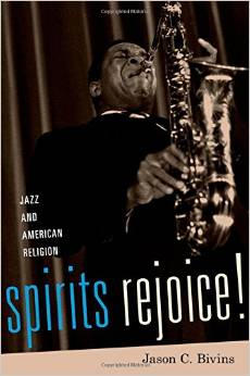 """Spirits Rejoice! Jazz And American Religion"" By Jason C. Bivins"