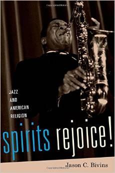 """Spirits Rejoice! Jazz And American Religion"" By Jason C. Bivins"