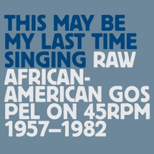 Various Artists: Various Artists: This May Be My Last Time Singing - Raw African-American Gospel On 45rpm 1957-1982