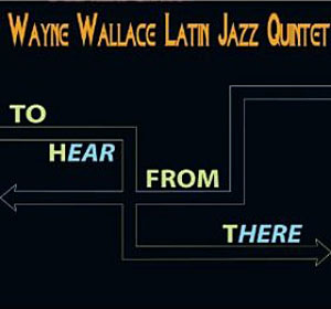 To Hear From There by Wayne Wallace
