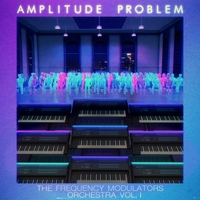 Amplitude Problem: The Frequency Modulators Orchestra, Vol. 1
