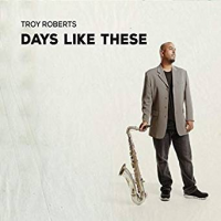 Album Days Like These by Troy Roberts