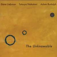Dave Liebman - Tatsuya Nakatani - Adam Rudolph: The Unknowable