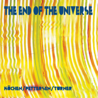 Ed Pettersen - Martin Küchen - Roger Turner: The End of the Universe