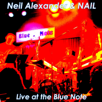 "Neil Alexander & NAIL: Live at the Blue Note by Neil ""Nail"" Alexander"