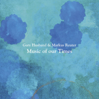 Gary Husband & Markus Reuter: Music Of Our Times