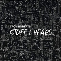 Stuff I Heard by Troy Roberts