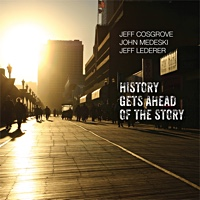 Jeff Cosgrove / John Medeski / Jeff Lederer: History Gets Ahead of the Story