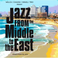 Welch / Chazav / Israeli Trio: Jazz from the Middle to the East: Songs from Tel Aviv