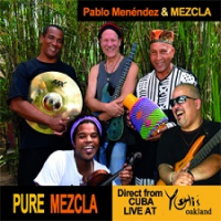 Pablo Menendez & Mezcla: Pure Mezcla: Direct from Cuba – Live at Yoshi's Oakland