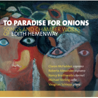 Claron McFadden, Roberta Alexander, Nancy Braithwaite, Michael Stirling, Vaughan Schlepp: To Paradise with Onions: Songs and Chamber Works of Edith Hemenway