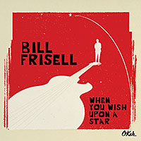"Read ""Bill Frisell: When You Wish Upon a Star"" reviewed by John Kelman"