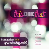 Brian Andres & the Afro-Cuban Jazz Cartel: This Could Be That