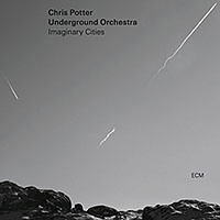 Album Chris Potter Underground Orchestra: Imaginary Cities by Chris Potter