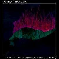 Anthony Braxton: Composition No. 46 (+168 And Language Music)