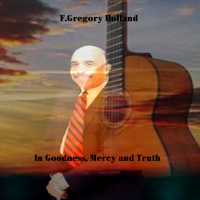 Album In Goodness, Mercy and Truth by F. Gregory Holland